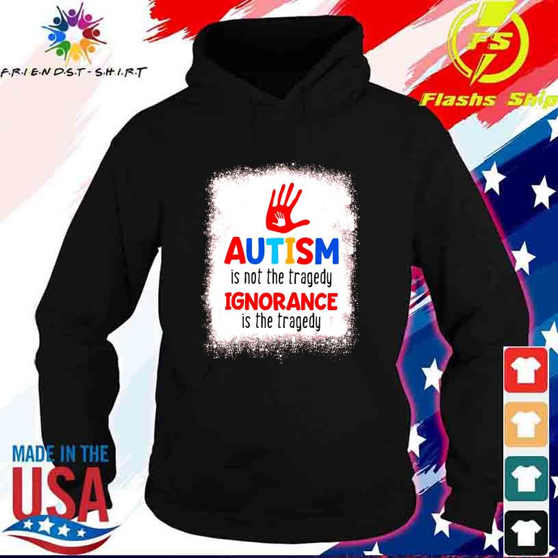 Autism is not the tragedy Ignorance is the tragedy s hoodie