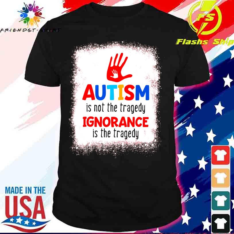 Autism is not the tragedy Ignorance is the tragedy shirt