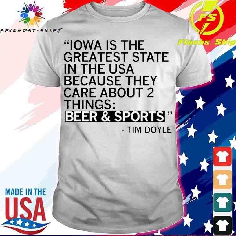 Iowa Is The Greatest State Because They Care About Two Things Beer And Sports Shirt