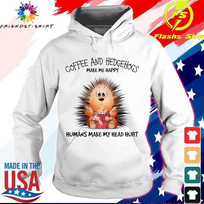 Coffee and Hedgehogs make me happy Humans make my head hurt s hoodie