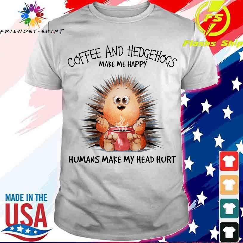 Coffee and Hedgehogs make me happy Humans make my head hurt shirt