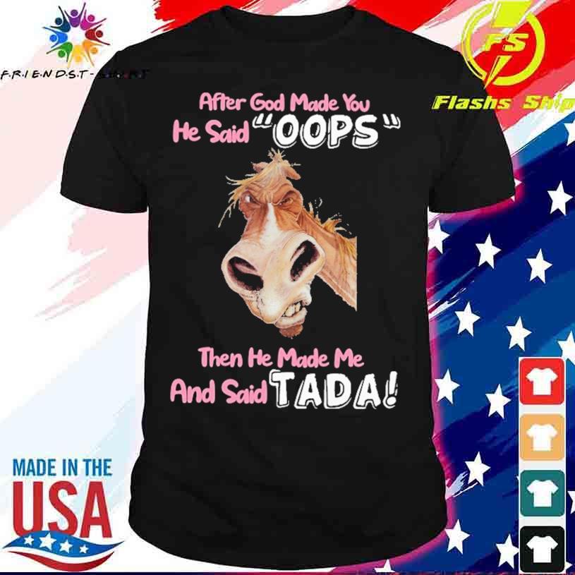After God Made You He Said Oops Then He Made Me And Said Tada Shirt