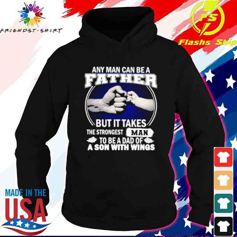 Any Man Can Be A Father But It Takes The Strongest Man To Be A Dad Of A Son With Wings Shirt hoodie