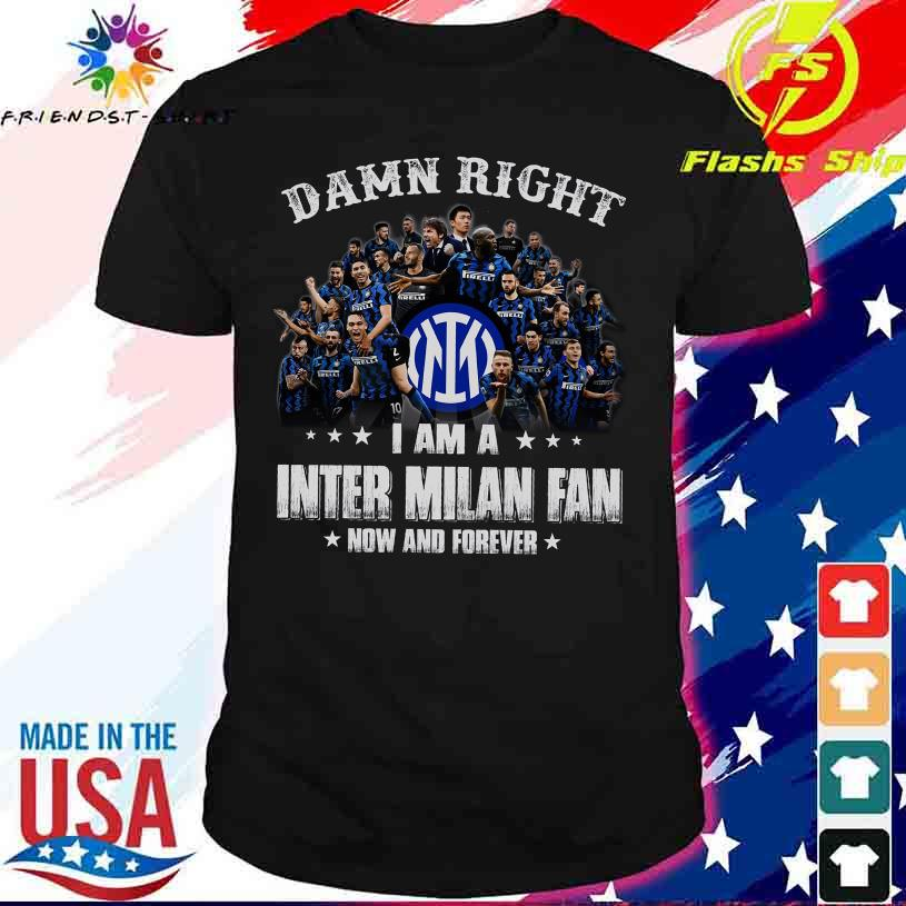 Damn Right I am a Inter Milan fan now and forever t shirt