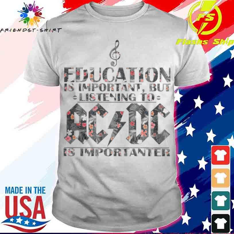 Education Is Important But Listening To Ac Dc Is Importanter Floral Shirt