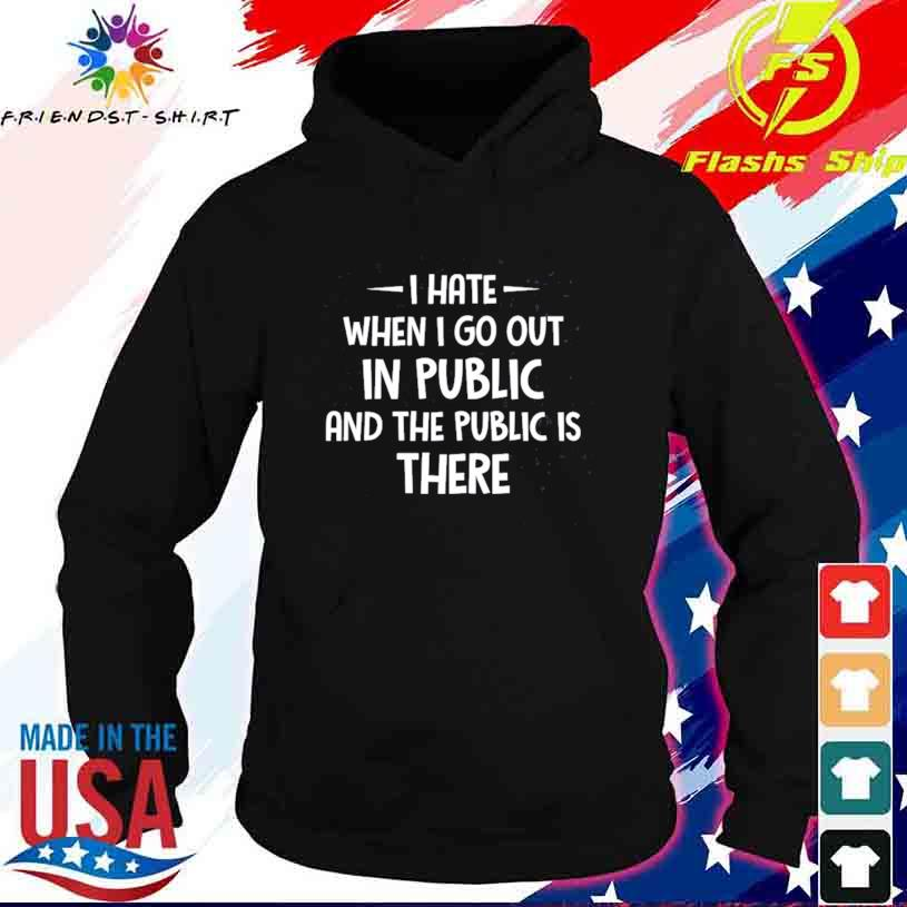 I Hate It When I Go Out In Public And The Public Is There Shirt hoodie